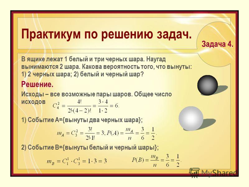 Практикум по решению задач. В ящике лежат 1 белый и три черных шара. Наугад вынимаются 2 шара. Какова вероятность того, что вынуты: 1) 2 черных шара; 2) белый и черный шар? Решение. Исходы – все возможные пары шаров. Общее число исходов 1) Событие А=