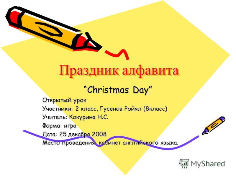Праздник алфавита Christmas Day Открытый урок Участники: 2 класс, Гусенов Ройял (8класс) Учитель: Кокурина Н.С. Форма: игра Дата: 25 декабря 2008 Место проведения: кабинет английского языка.