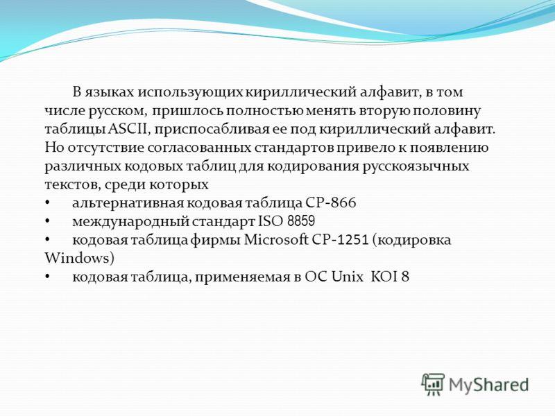 В языках использующих кириллический алфавит, в том числе русском, пришлось полностью менять вторую половину таблицы ASCII, приспосабливая ее под кириллический алфавит. Но отсутствие согласованных стандартов привело к появлению различных кодовых табли