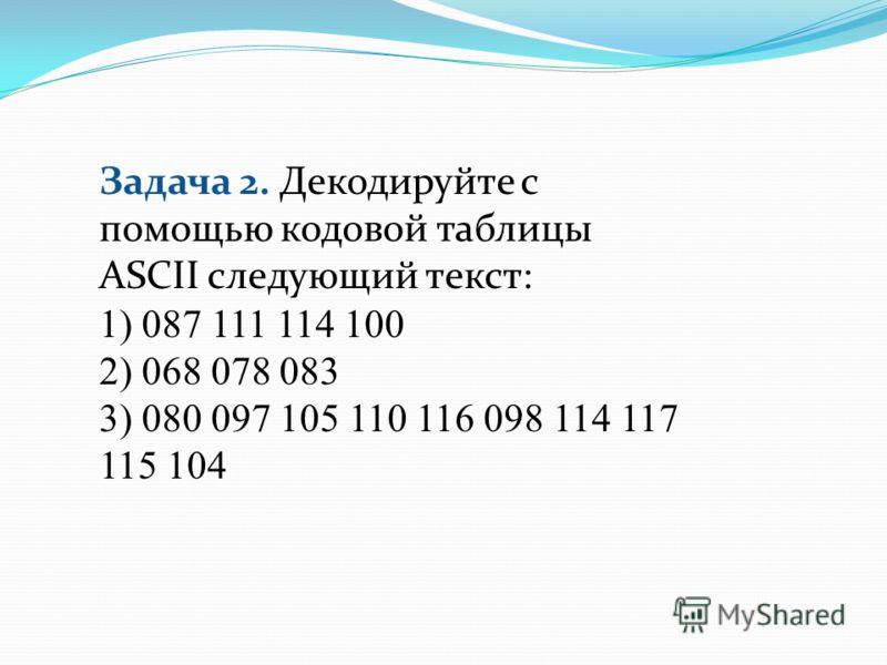 Задача 2. Декодируйте с помощью кодовой таблицы ASCII следующий текст: 1) 087 111 114 100 2) 068 078 083 3) 080 097 105 110 116 098 114 117 115 104