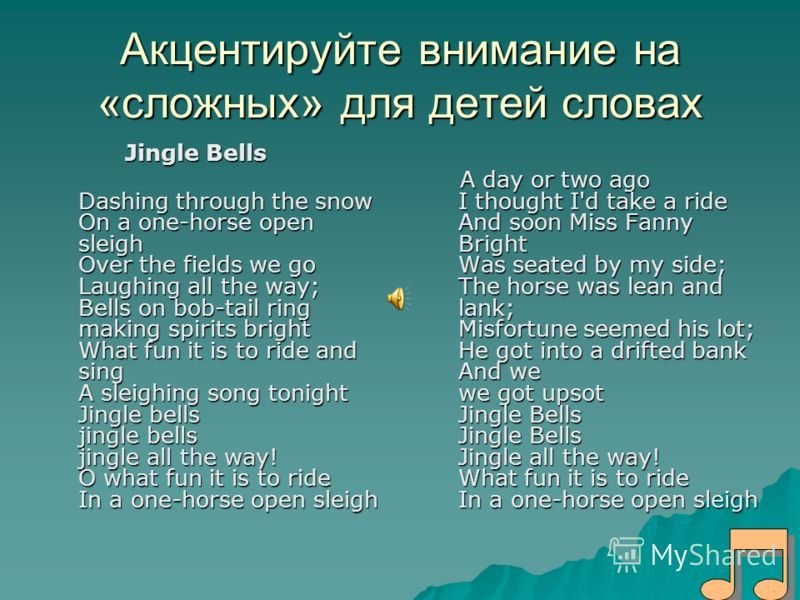 Aкцентируйте внимание на «сложных» для детей словах Jingle Bells Jingle Bells Dashing through the snow On a one-horse open sleigh Over the fields we go Laughing all the way; Bells on bob-tail ring making spirits bright What fun it is to ride and sing