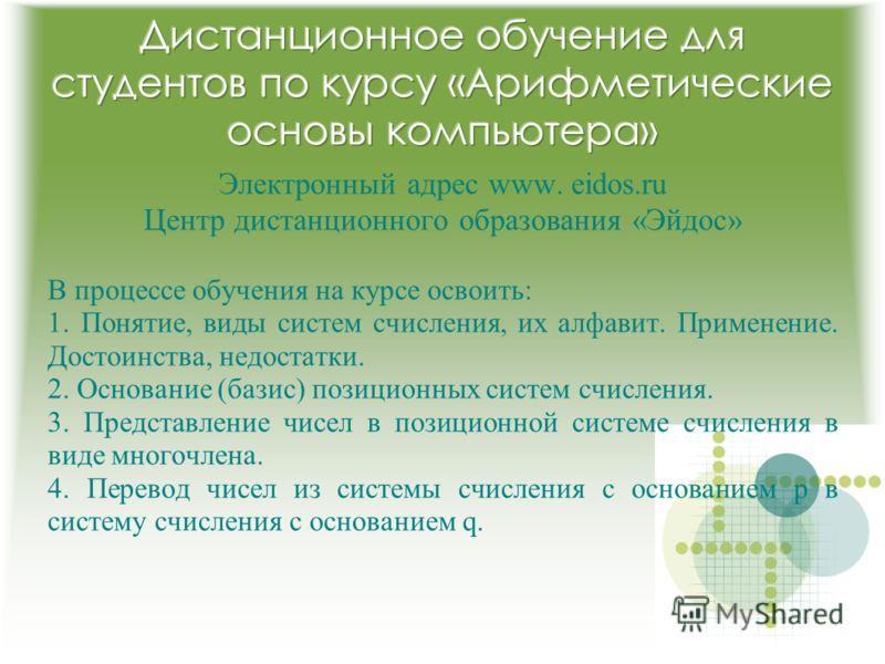 Электронный адрес www. eidos.ru Центр дистанционного образования «Эйдос» В процессе обучения на курсе освоить: 1. Понятие, виды систем счисления, их алфавит. Применение. Достоинства, недостатки. 2. Основание (базис) позиционных систем счисления. 3. П