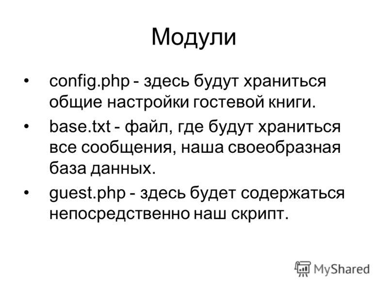 Модули config.php - здесь будут храниться общие настройки гостевой книги. base.txt - файл, где будут храниться все сообщения, наша своеобразная база данных. guest.php - здесь будет содержаться непосредственно наш скрипт.