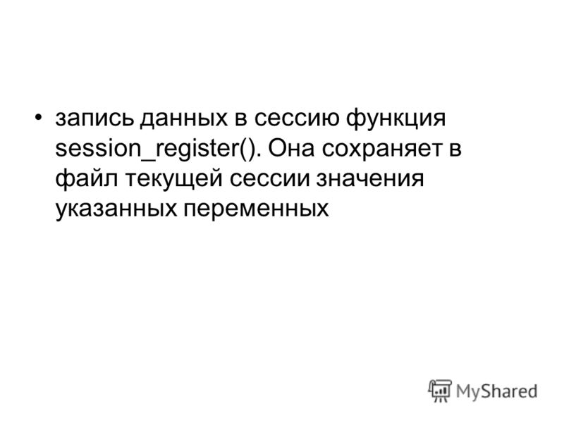 запись данных в сессию функция session_register(). Она сохраняет в файл текущей сессии значения указанных переменных