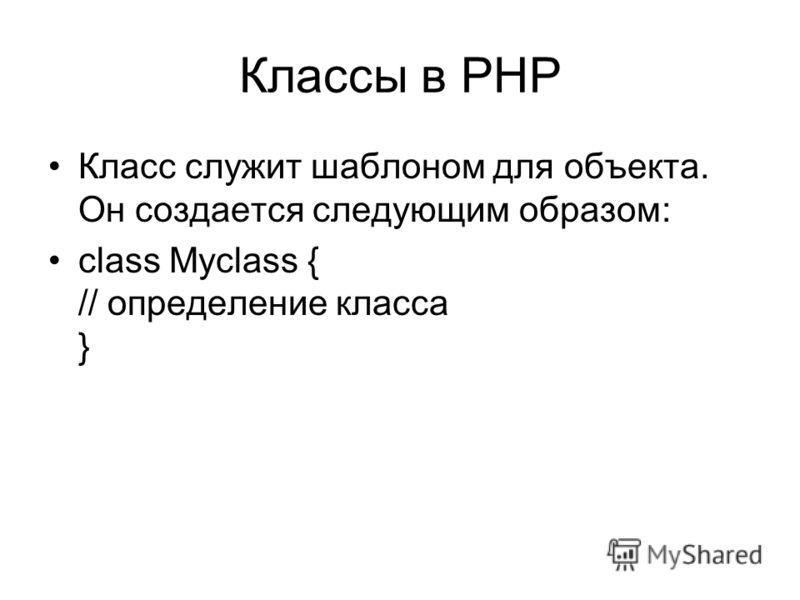 Классы в PHP Класс служит шаблоном для объекта. Он создается следующим образом: class Myclass { // определение класса }