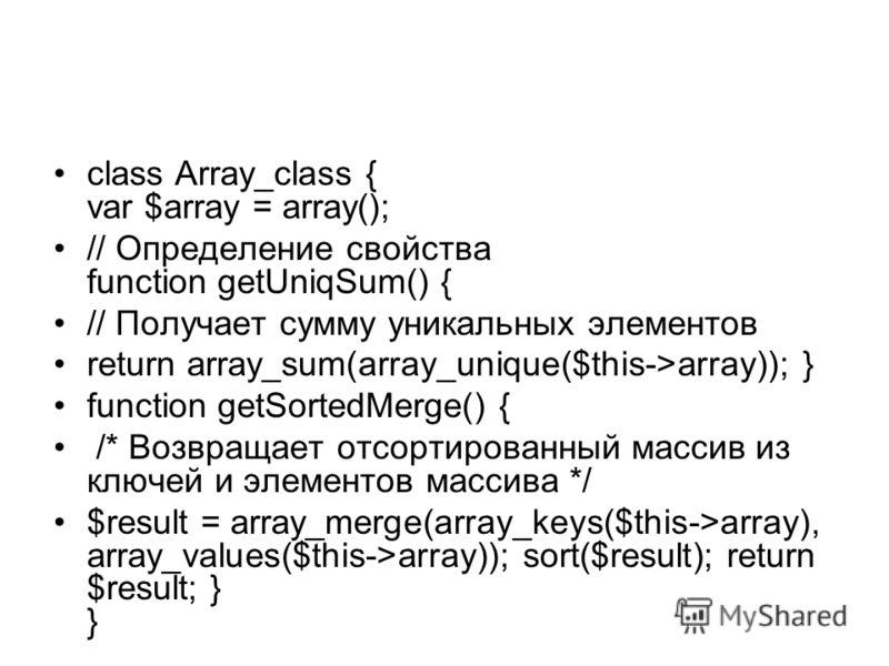 class Array_class { var $array = array(); // Определение свойства function getUniqSum() { // Получает сумму уникальных элементов return array_sum(array_unique($this->array)); } function getSortedMerge() { /* Возвращает отсортированный массив из ключе