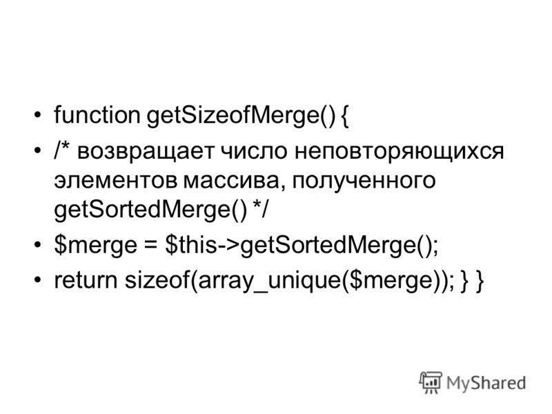 function getSizeofMerge() { /* возвращает число неповторяющихся элементов массива, полученного getSortedMerge() */ $merge = $this->getSortedMerge(); return sizeof(array_unique($merge)); } }