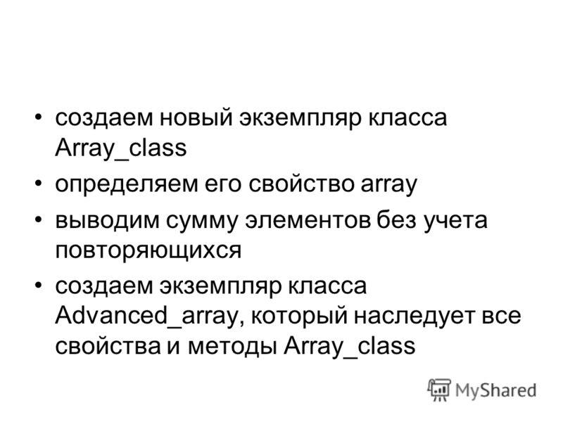 создаем новый экземпляр класса Array_class определяем его свойство array выводим сумму элементов без учета повторяющихся создаем экземпляр класса Advanced_array, который наследует все свойства и методы Array_class