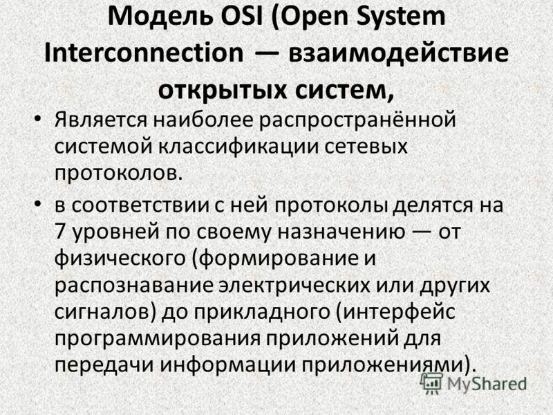 Модель OSI (Open System Interconnection взаимодействие открытых систем, Является наиболее распространённой системой классификации сетевых протоколов. в соответствии с ней протоколы делятся на 7 уровней по своему назначению от физического (формировани