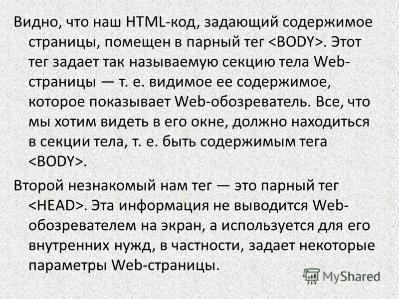 Видно, что наш HTML-код, задающий содержимое страницы, помещен в парный тег. Этот тег задает так называемую секцию тела Web- страницы т. е. видимое ее содержимое, которое показывает Web-обозреватель. Все, что мы хотим видеть в его окне, должно находи