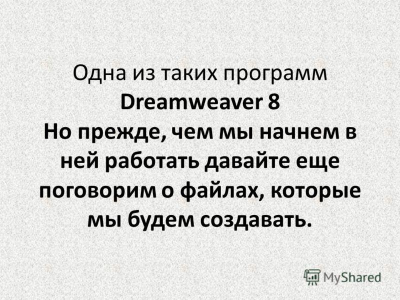Одна из таких программ Dreamweaver 8 Но прежде, чем мы начнем в ней работать давайте еще поговорим о файлах, которые мы будем создавать.