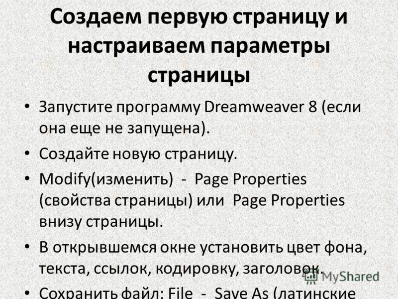 Создаем первую страницу и настраиваем параметры страницы Запустите программу Dreamweaver 8 (если она еще не запущена). Создайте новую страницу. Modify(изменить) - Page Properties (свойства страницы) или Page Properties внизу страницы. В открывшемся о