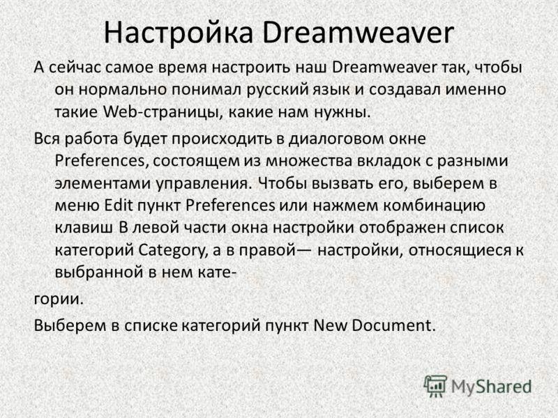 Настройка Dreamweaver А сейчас самое время настроить наш Dreamweaver так, чтобы он нормально понимал русский язык и создавал именно такие Web-страницы, какие нам нужны. Вся работа будет происходить в диалоговом окне Preferences, состоящем из множеств
