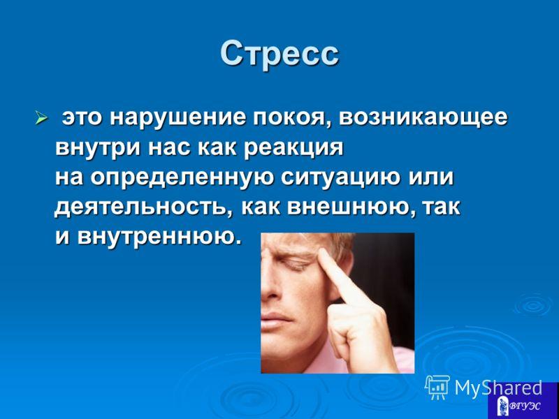 Стресс это нарушение покоя, возникающее внутри нас как реакция на определенную ситуацию или деятельность, как внешнюю, так и внутреннюю. это нарушение покоя, возникающее внутри нас как реакция на определенную ситуацию или деятельность, как внешнюю, т