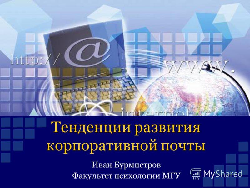 Тенденции развития корпоративной почты Иван Бурмистров Факультет психологии МГУ
