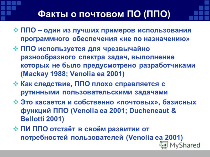 Факты о почтовом ПО (ППО) ППО – один из лучших примеров использования программного обеспечения «не по назначению» ППО используется для чрезвычайно разнообразного спектра задач, выполнение которых не было предусмотрено разработчиками (Mackay 1988; Ven