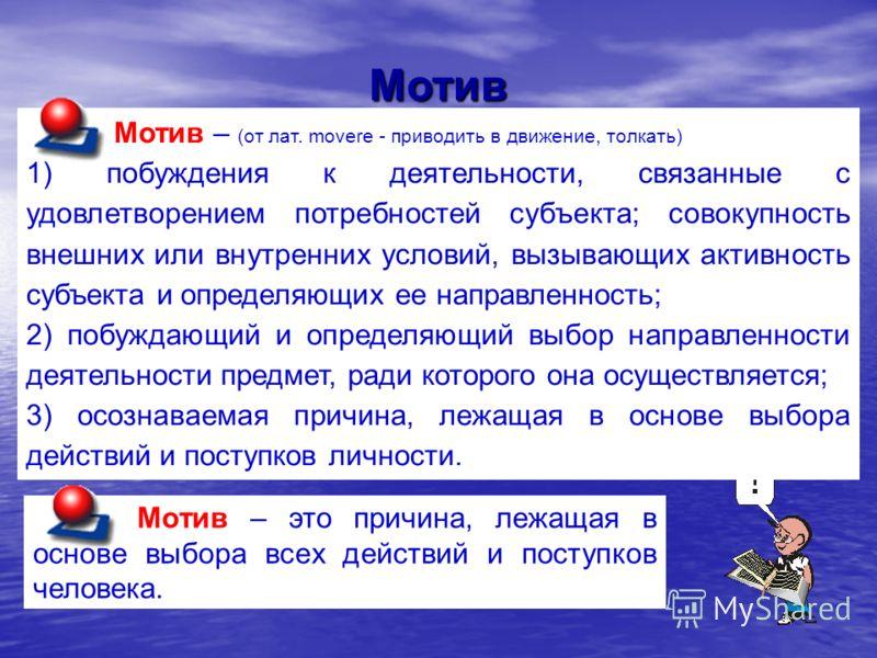 Мотив Мотив – это причина, лежащая в основе выбора всех действий и поступков человека. Мотив – (от лат. movere - приводить в движение, толкать) 1) побуждения к деятельности, связанные с удовлетворением потребностей субъекта; совокупность внешних или