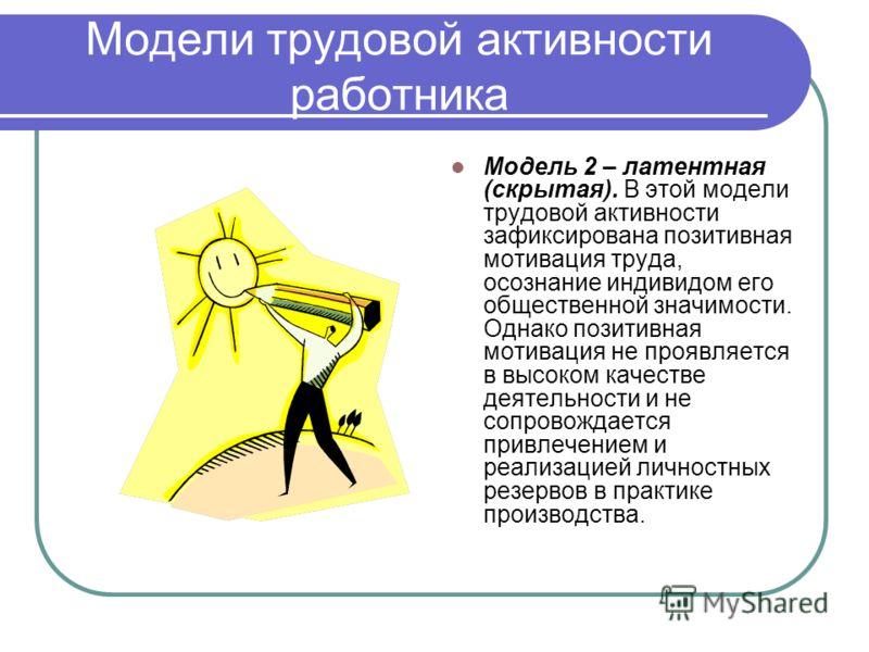Модели трудовой активности работника Модель 2 – латентная (скрытая). В этой модели трудовой активности зафиксирована позитивная мотивация труда, осознание индивидом его общественной значимости. Однако позитивная мотивация не проявляется в высоком кач