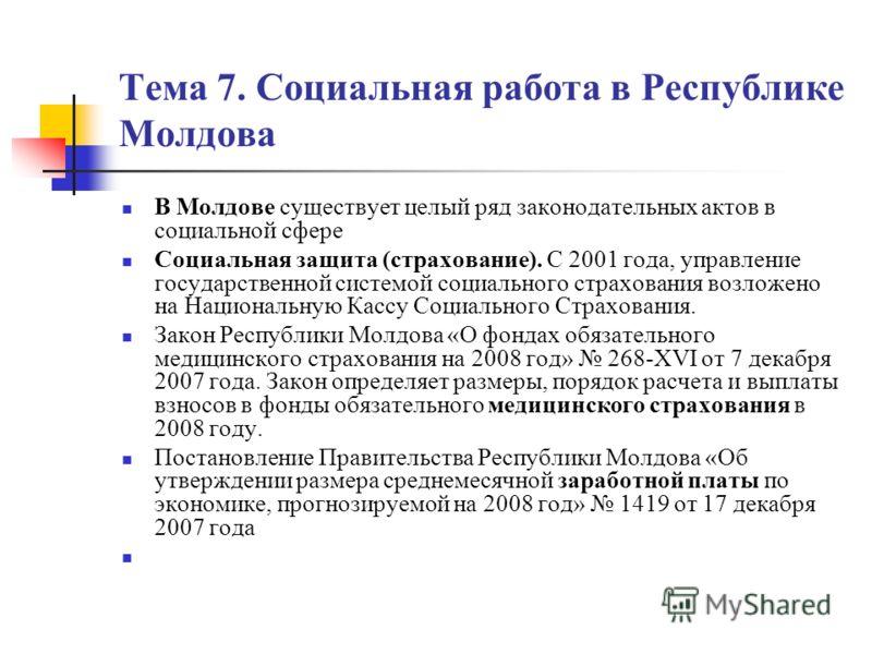 Тема 7. Социальная работа в Республике Молдова В Молдове существует целый ряд законодательных актов в социальной сфере Социальная защита (страхование). С 2001 года, управление государственной системой социального страхования возложено на Национальную