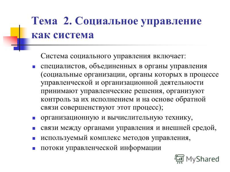 Тема 2. Социальное управление как система Система социального управления включает: специалистов, объединенных в органы управления (социальные организации, органы которых в процессе управленческой и организационной деятельности принимают управленчески