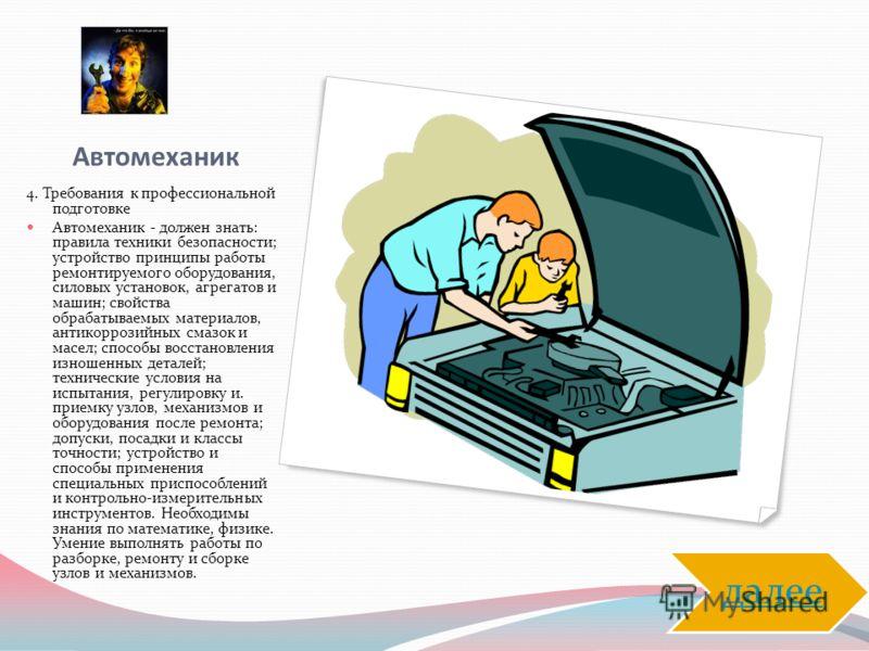Автомеханик 4. Требования к профессиональной подготовке Автомеханик - должен знать: правила техники безопасности; устройство принципы работы ремонтируемого оборудования, силовых установок, агрегатов и машин; свойства обрабатываемых материалов, антико