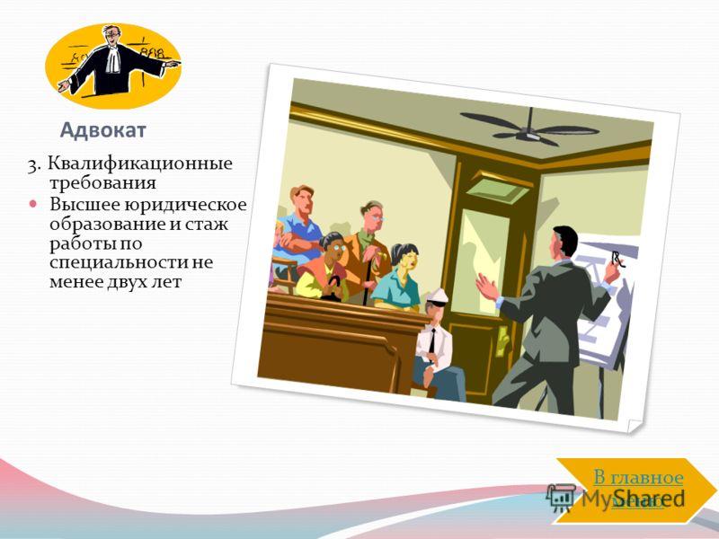 Адвокат 3. Квалификационные требования Высшее юридическое образование и стаж работы по специальности не менее двух лет В главное меню