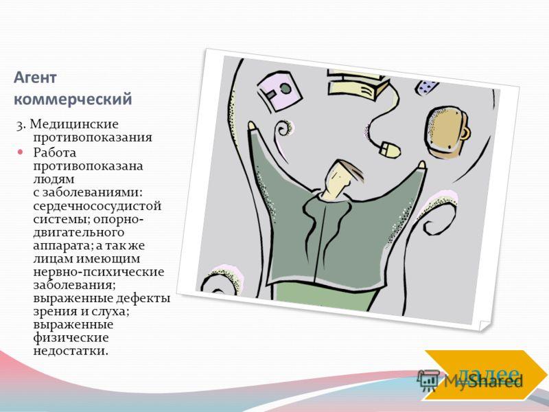 Агент коммерческий 3. Медицинские противопоказания Работа противопоказана людям с заболеваниями: сердечнососудистой системы; опорно- двигательного аппарата; а так же лицам имеющим нервно-психические заболевания; выраженные дефекты зрения и слуха; выр