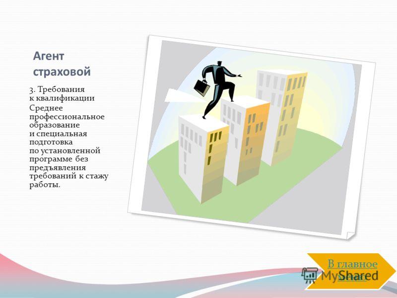 Агент страховой 3. Требования к квалификации Среднее профессиональное образование и специальная подготовка по установленной программе без предъявления требований к стажу работы. В главное меню