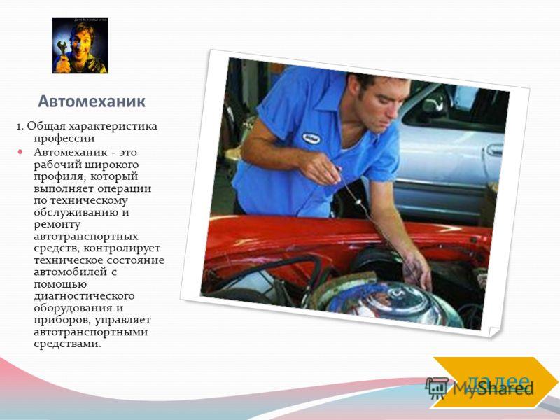Автомеханик 1. Общая характеристика профессии Автомеханик - это рабочий широкого профиля, который выполняет операции по техническому обслуживанию и ремонту автотранспортных средств, контролирует техническое состояние автомобилей с помощью диагностиче
