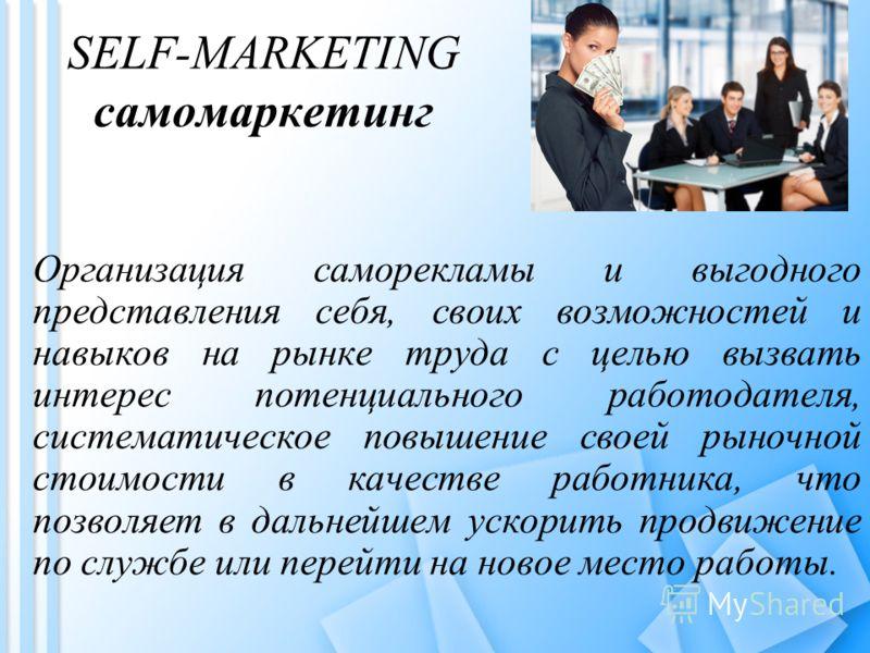 SELF-MARKETING самомаркетинг Организация саморекламы и выгодного представления себя, своих возможностей и навыков на рынке труда с целью вызвать интерес потенциального работодателя, систематическое повышение своей рыночной стоимости в качестве работн