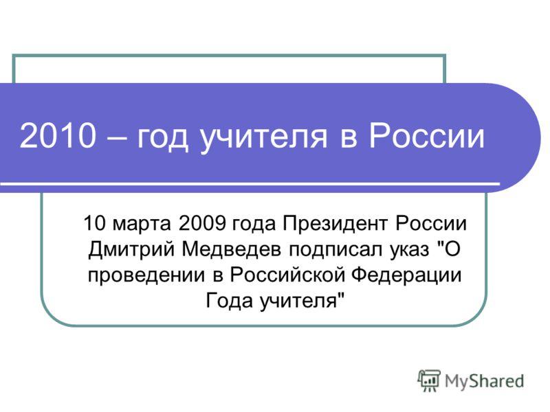 2010 – год учителя в России 10 марта 2009 года Президент России Дмитрий Медведев подписал указ О проведении в Российской Федерации Года учителя
