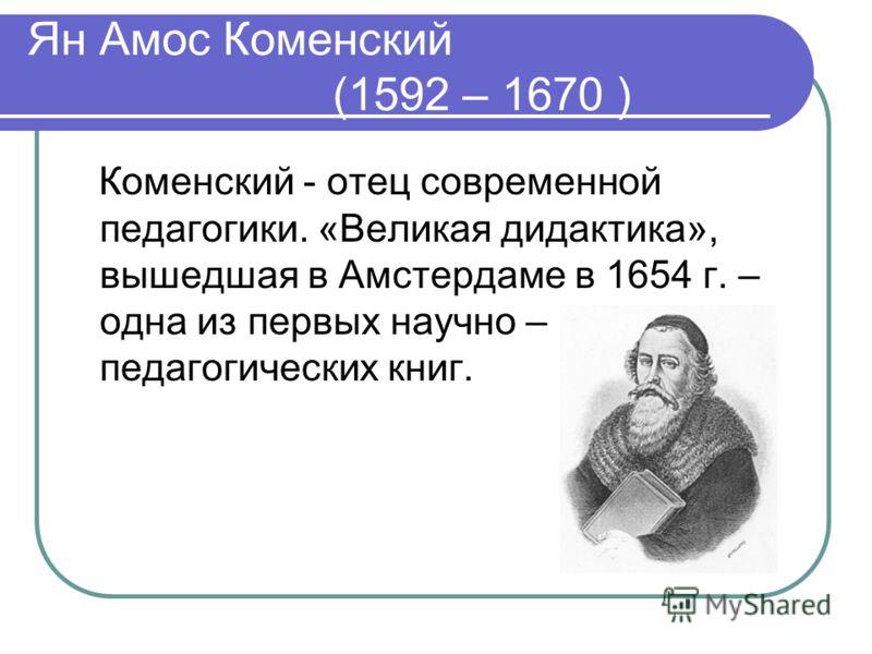 Ян Амос Коменский (1592 – 1670 ) Коменский - отец современной педагогики. «Великая дидактика», вышедшая в Амстердаме в 1654 г. – одна из первых научно – педагогических книг.