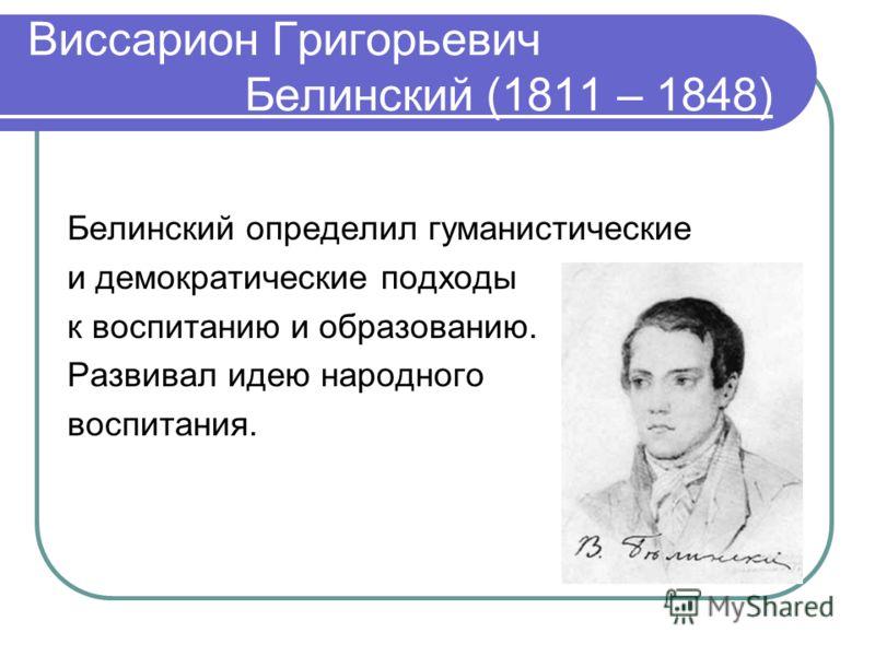 Виссарион Григорьевич Белинский (1811 – 1848) Белинский определил гуманистические и демократические подходы к воспитанию и образованию. Развивал идею народного воспитания.