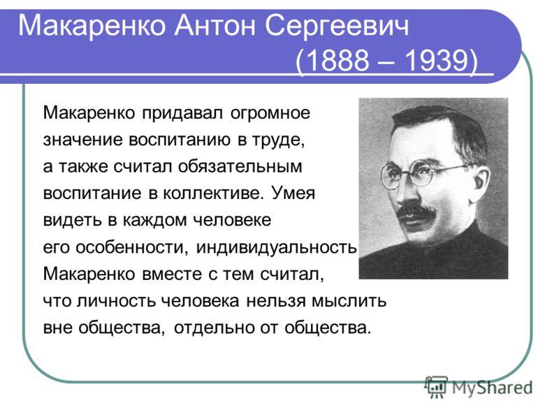 Макаренко Антон Сергеевич (1888 – 1939) Макаренко придавал огромное значение воспитанию в труде, а также считал обязательным воспитание в коллективе. Умея видеть в каждом человеке его особенности, индивидуальность, Макаренко вместе с тем считал, что