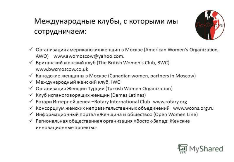 Международные клубы, с которыми мы сотрудничаем: Организация американских женщин в Москве (American Women's Organization, AWO) www.awomoscow@yahoo.com. Британский женский клуб (The British Womens Club, BWC) www.bwcmoscow.co.uk Канадские женщины в Мос
