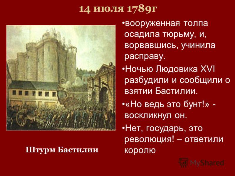 14 июля 1789г вооруженная толпа осадила тюрьму, и, ворвавшись, учинила расправу. Ночью Людовика XVI разбудили и сообщили о взятии Бастилии. «Но ведь это бунт!» - воскликнул он. Нет, государь, это революция! – ответили королю Штурм Бастилии