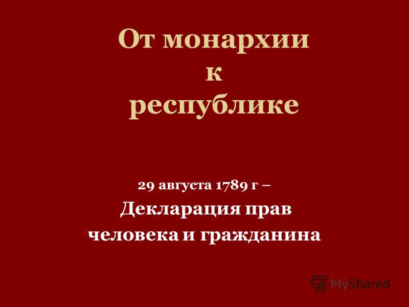 От монархии к республике 29 августа 1789 г – Декларация прав человека и гражданина