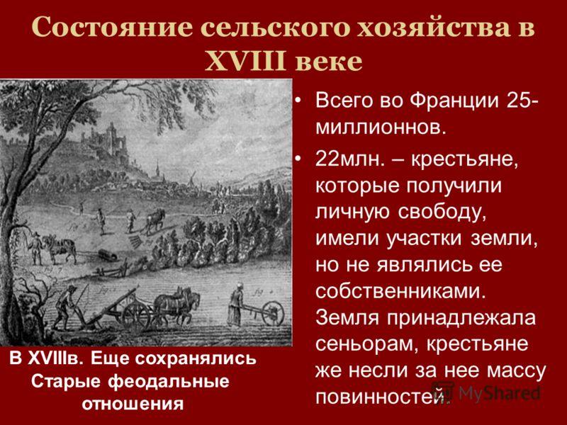 Состояние сельского хозяйства в XVIII веке Всего во Франции 25- миллионнов. 22млн. – крестьяне, которые получили личную свободу, имели участки земли, но не являлись ее собственниками. Земля принадлежала сеньорам, крестьяне же несли за нее массу повин
