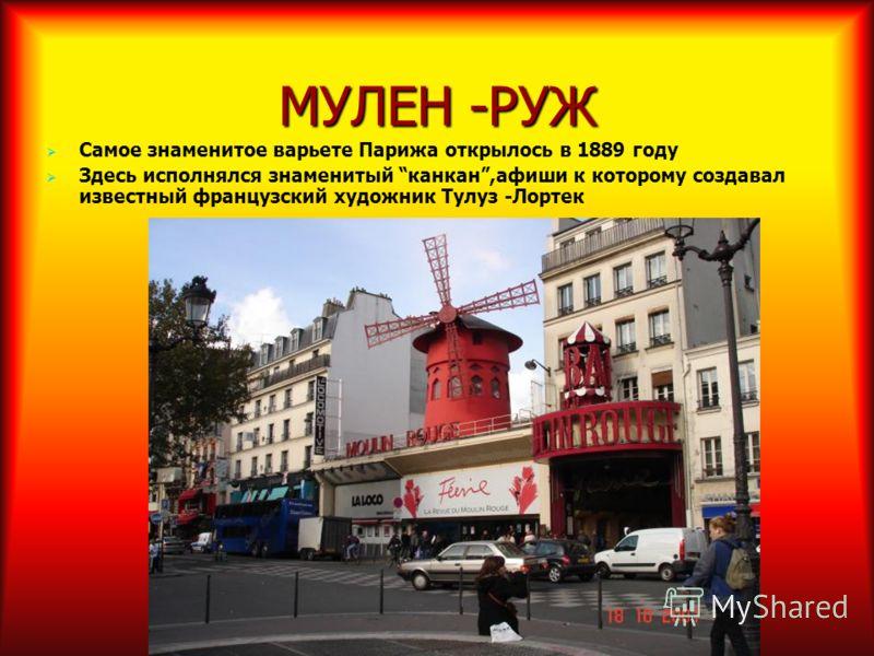 МУЛЕН -РУЖ Самое знаменитое варьете Парижа открылось в 1889 году Здесь исполнялся знаменитый канкан,афиши к которому создавал известный французский художник Тулуз -Лортек
