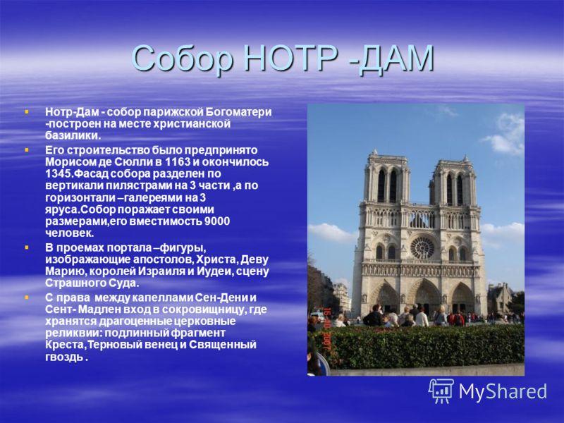 Собор НОТР -ДАМ Нотр-Дам - собор парижской Богоматери -построен на месте христианской базилики. Его строительство было предпринято Морисом де Сюлли в 1163 и окончилось 1345.Фасад собора разделен по вертикали пилястрами на 3 части,а по горизонтали –га