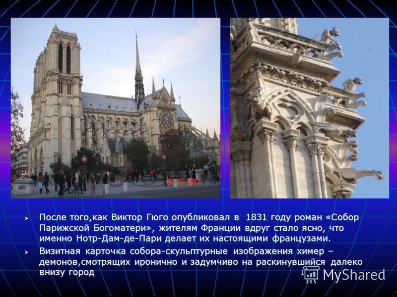 После того,как Виктор Гюго опубликовал в 1831 году роман «Собор Парижской Богоматери», жителям Франции вдруг стало ясно, что именно Нотр-Дам-де-Пари делает их настоящими французами. После того,как Виктор Гюго опубликовал в 1831 году роман «Собор Пари