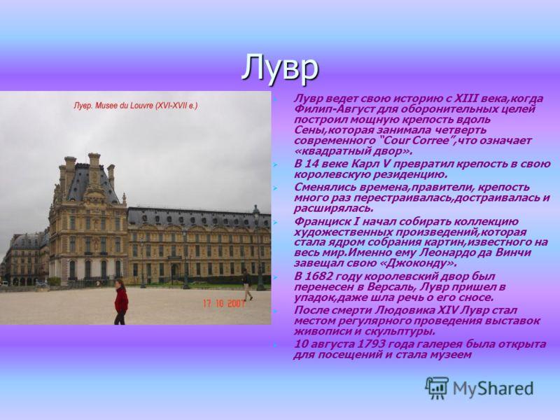 Лувр Лувр ведет свою историю с XIII века,когда Филип-Август для оборонительных целей построил мощную крепость вдоль Сены,которая занимала четверть современного Cour Corree,что означает «квадратный двор». В 14 веке Карл V превратил крепость в свою кор
