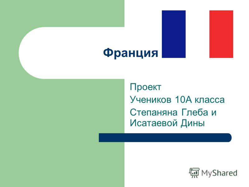 Франция Проект Учеников 10А класса Степаняна Глеба и Исатаевой Дины