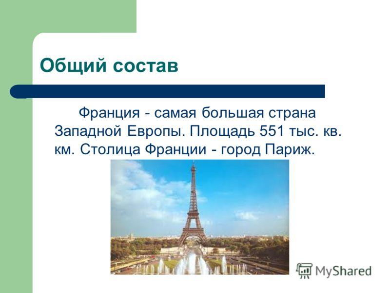 Общий состав Франция - самая большая страна Западной Европы. Площадь 551 тыс. кв. км. Столица Франции - город Париж.
