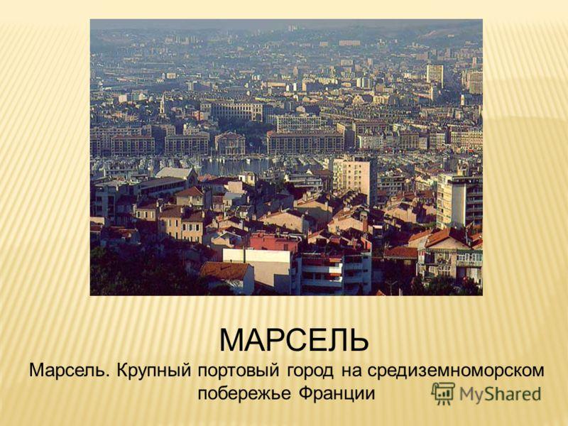 МАРСЕЛЬ Марсель. Крупный портовый город на средиземноморском побережье Франции