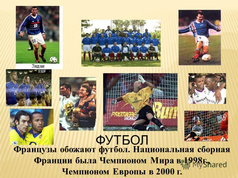 ФУТБОЛ Французы обожают футбол. Национальная сборная Франции была Чемпионом Мира в 1998г., Чемпионом Европы в 2000 г.