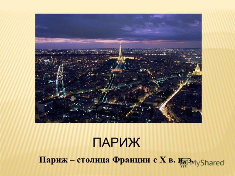 ПАРИЖ Париж – столица Франции с Х в. н. э.
