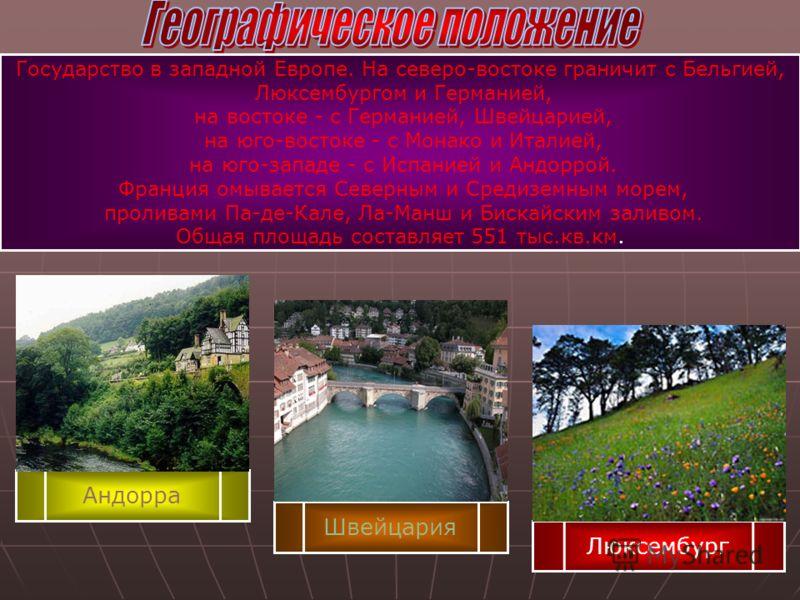 Андорра Швейцария Люксембург Государство в западной Европе. На северо-востоке граничит с Бельгией, Люксембургом и Германией, на востоке - с Германией, Швейцарией, на юго-востоке - с Монако и Италией, на юго-западе - с Испанией и Андоррой. Франция омы