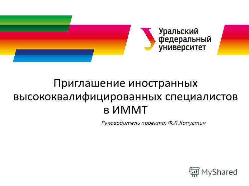 Приглашение иностранных высококвалифицированных специалистов в ИММТ Руководитель проекта: Ф.Л.Капустин