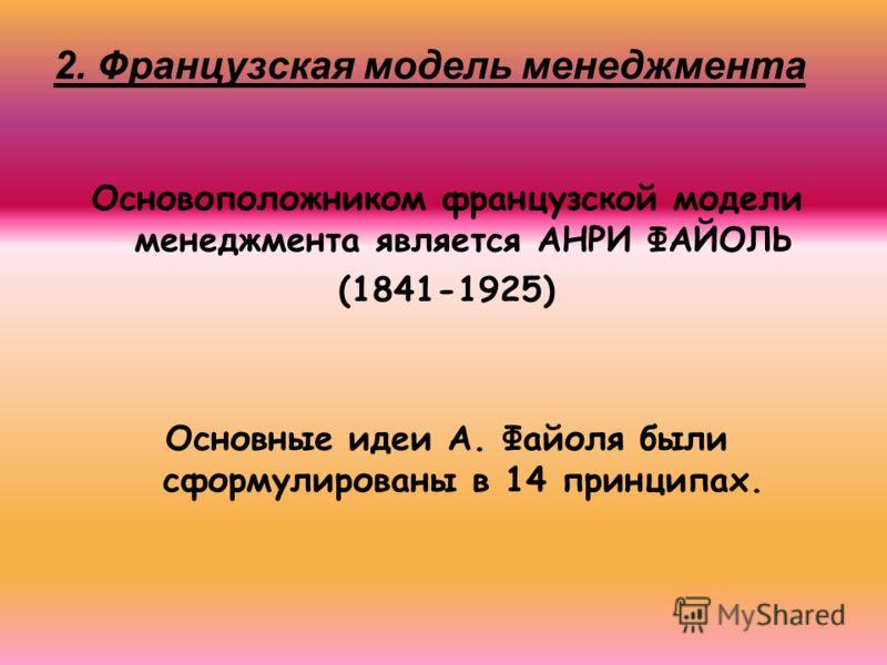 2. Французская модель менеджмента Основоположником французской модели менеджмента является АНРИ ФАЙОЛЬ (1841-1925) Основные идеи А. Файоля были сформулированы в 14 принципах.